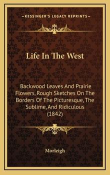 Hardcover Life in the West : Backwood Leaves and Prairie Flowers, Rough Sketches on the Borders of the Picturesque, the Sublime, and Ridiculous (1842) Book