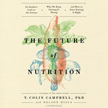 The Future of Nutrition: An Insider's Look at the Science, Why We Keep Getting It Wrong, and How to Start Getting It Right 1950665704 Book Cover