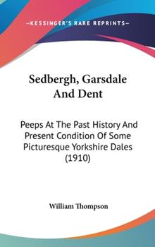 Hardcover Sedbergh, Garsdale And Dent: Peeps At The Past History And Present Condition Of Some Picturesque Yorkshire Dales (1910) Book