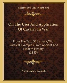 Paperback On the Uses and Application of Cavalry in War: From the Text of Bismark, with Practical Examples from Ancient and Modern History (1855) Book