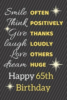 Paperback Smile Often Think Positively Give Thanks Laugh Loudly Love Others Dream Huge Happy 65th Birthday: Cute 65th Birthday Card Quote Journal / Notebook / S Book