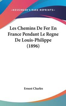 Hardcover Les Chemins de Fer en France Pendant le Regne de Louis-Philippe Book