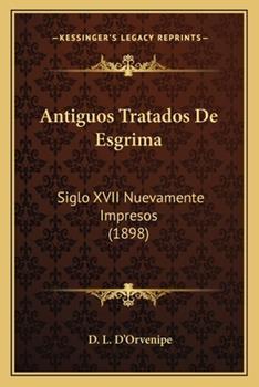 Paperback Antiguos Tratados De Esgrima: Siglo XVII Nuevamente Impresos (1898) Book