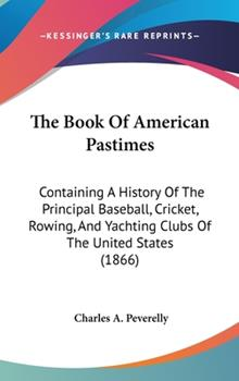 Hardcover The Book Of American Pastimes: Containing A History Of The Principal Baseball, Cricket, Rowing, And Yachting Clubs Of The United States (1866) Book