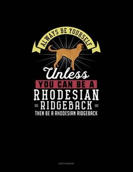 Paperback Always Be Yourself Unless You Can Be a Rhodesian Ridgeback Then Be a Rhodesian Ridgeback : Sketchbook Book