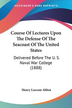 Paperback Course of Lectures upon the Defense of the Seacoast of the United States : Delivered Before the U. S. Naval War College (1888) Book