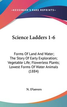 Hardcover Science Ladders 1-6 : Forms of Land and Water; the Story of Early Exploration; Vegetable Life; Flowerless Plants; Lowest Forms of Water Animals (1884) Book