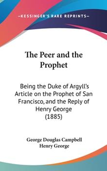 Hardcover The Peer and the Prophet: Being the Duke of Argyll's Article on the Prophet of San Francisco, and the Reply of Henry George (1885) Book