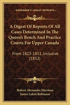 Paperback A Digest of Reports of All Cases Determined in the Queen's Bench and Practice Courts for Upper Canad : From 1823-1851, Inclusive (1852) Book