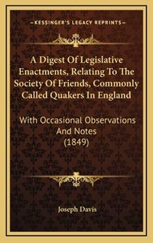 Hardcover A Digest of Legislative Enactments, Relating to the Society of Friends, Commonly Called Quakers in England : With Occasional Observations and Notes (18 Book