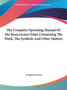 Hardcover The Complete Operating Manual of the Rosicrucian Order Containing the Work, the Symbols and Other Matters Book