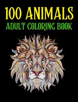 Paperback 100 Animals Adult Coloring Book: An 100 Adult Coloring Book with Lions, Elephants, Birds, Horses, Dogs, Cats, and Many More! (Animals with Patterns Co Book