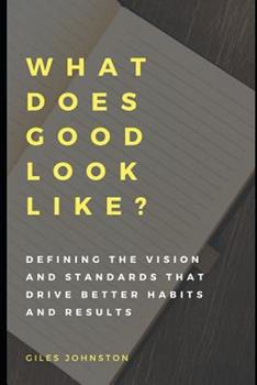 Paperback What Does Good Look Like?: Defining the Vision and Standards That Drive Better Habits and Results Book