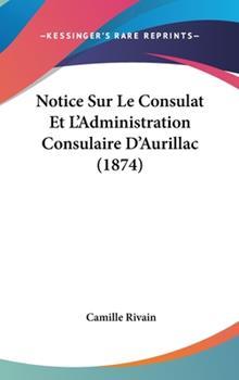 Hardcover Notice Sur le Consulat et L'Administration Consulaire D'Aurillac Book