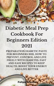 Hardcover Diabetic Meal Prep Cookbook For Beginners Edition 2021: Preparation Diabetic Paste for Beginners 2021, How to Prevent, Control and Live Freely with ... Health, Boost Your Energy and Live Better Book