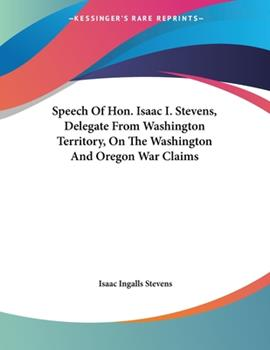 Paperback Speech Of Hon. Isaac I. Stevens, Delegate From Washington Territory, On The Washington And Oregon War Claims Book