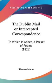 Hardcover The Dublin Mail or Intercepted Correspondence : To Which Is Added, A Packet of Poems (1822) Book