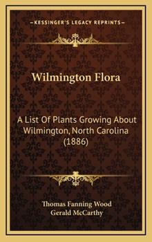 Hardcover Wilmington Flor : A List of Plants Growing about Wilmington, North Carolina (1886) Book