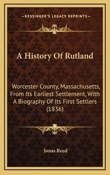 Hardcover A History Of Rutland: Worcester County, Massachusetts, From Its Earliest Settlement, With A Biography Of Its First Settlers (1836) Book