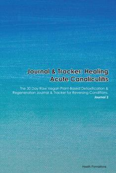 Paperback Journal & Tracker : Healing Acute Canaliculitis: the 30 Day Raw Vegan Plant-Based Detoxification & Regeneration Journal & Tracker for Reversing Conditions. Journal 2 Book