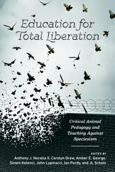 Education for Total Liberation: Critical Animal Pedagogy and Teaching Against Speciesism 1433134349 Book Cover