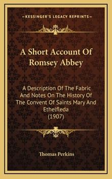 Hardcover A Short Account of Romsey Abbey : A Description of the Fabric and Notes on the History of the Convent of Saints Mary and Ethelfleda (1907) Book