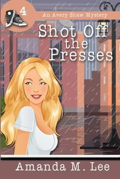 Shot Off the Presses - Book #4 of the An Avery Shaw Mystery