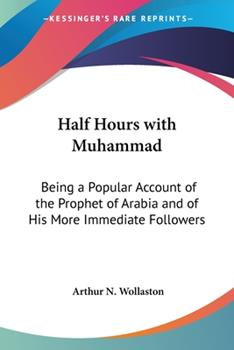 Paperback Half Hours with Muhammad: Being a Popular Account of the Prophet of Arabia and of His More Immediate Followers Book