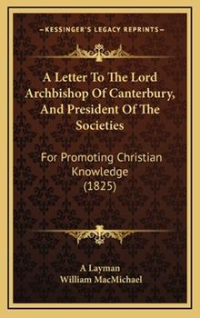Hardcover A Letter to the Lord Archbishop of Canterbury, and President of the Societies : For Promoting Christian Knowledge (1825) Book