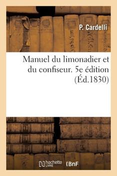Paperback Manuel Du Limonadier Et Du Confiseur. 5e ?dition: Contenant Les Meilleurs Proc?d?s Pour Pr?parer Le Caf?, Le Chocolat, Le Punch, Les Glaces [French] Book