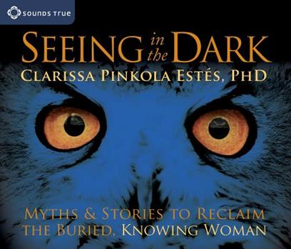 Seeing in the Dark: Myths & Stories to Reclaim the Buried, Knowing Woman 1591799694 Book Cover