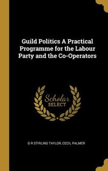 Hardcover Guild Politics a Practical Programme for the Labour Party and the Co-Operators Book