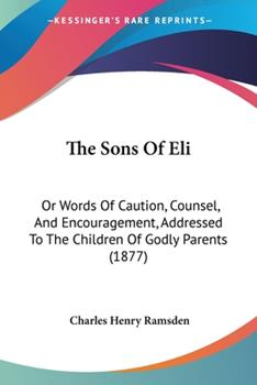 Paperback The Sons of Eli : Or Words of Caution, Counsel, and Encouragement, Addressed to the Children of Godly Parents (1877) Book