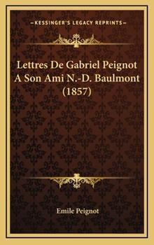 Hardcover Lettres de Gabriel Peignot a Son Ami N -D Baulmont Book