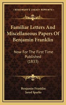 Hardcover Familiar Letters and Miscellaneous Papers of Benjamin Franklin : Now for the First Time Published (1833) Book