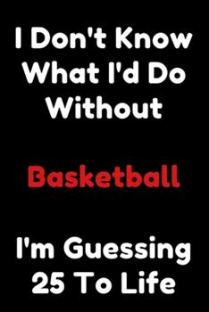 Paperback I Don't Know What I'd Do Without Basketball I'm Guessing 25 to Life : 6 X9 120 Pages Journal Book