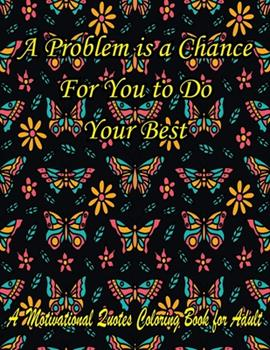 Paperback A Problem is a Chance For You to Do Your Best. A Motivational Quotes Coloring Book for Adult: Turn your stress into success! An Adult Coloring Book fo Book