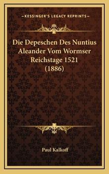Hardcover Die Depeschen des Nuntius Aleander Vom Wormser Reichstage 1521 Book