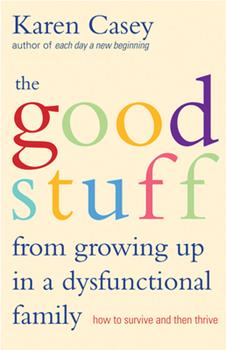 The Good Stuff from Growing Up in a Dysfunctional Family: How to Survive and Then Thrive 1573245968 Book Cover