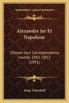 Paperback Alexandre Ier et Napoleon : D'Apres Leur Correspondance Inedite, 1801-1812 (1891) Book