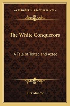 Paperback The White Conquerors : A Tale of Toltec and Aztec Book