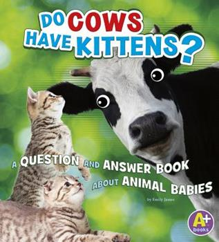 Do Cows Have Kittens?: A Question and Answer Book about Animal Babies - Book  of the Animals, Animals!