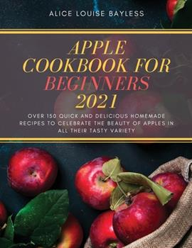 Paperback Apple Cookbook for Beginners 2021: Over 150 quick and delicious homemade recipes to celebrate the beauty of apples in all their tasty variety Book