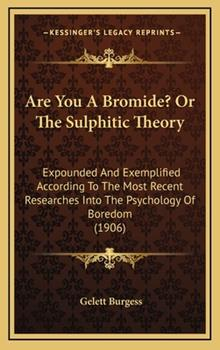 Hardcover Are You a Bromide? or the Sulphitic Theory : Expounded and Exemplified According to the Most Recent Researches into the Psychology of Boredom (1906) Book