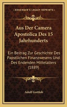 Hardcover Aus der Camera Apostolica des 15 Jahrhunderts : Ein Beitrag Zur Geschichte des Papstlichen Finanzwesens und des Endenden Mittelalters (1889) Book