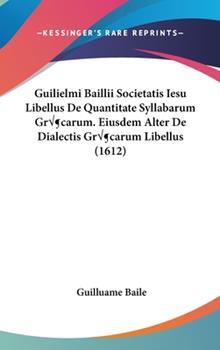 Hardcover Guilielmi Baillii Societatis Iesu Libellus de Quantitate Syllabarum Gr?carum Eiusdem Alter de Dialectis Gr?carum Libellus Book
