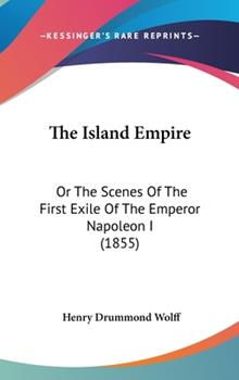 Hardcover The Island Empire : Or the Scenes of the First Exile of the Emperor Napoleon I (1855) Book