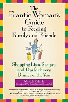 The Frantic Woman's Guide to Feeding Family and Friends: Shopping Lists, Recipes, and Tips for Every Dinner of the Year 0446696234 Book Cover