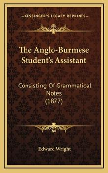 Hardcover The Anglo-Burmese Student's Assistant : Consisting of Grammatical Notes (1877) Book