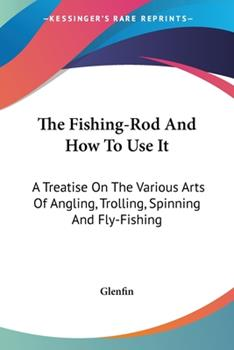 Paperback The Fishing-Rod and How to Use It : A Treatise on the Various Arts of Angling, Trolling, Spinning and Fly-Fishing Book